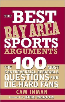 Best Bay Area Sports Arguments: The 100 Most Controversial, Debatable Questions for Die-Hard Fans