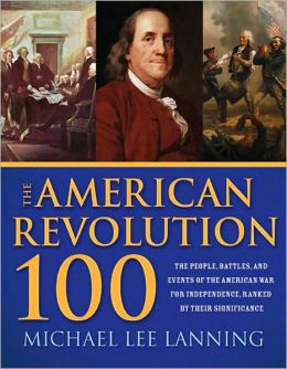 The American Revolution 100: The People, Battles, and Events of the American War for Independence, Ranked by Their Significance