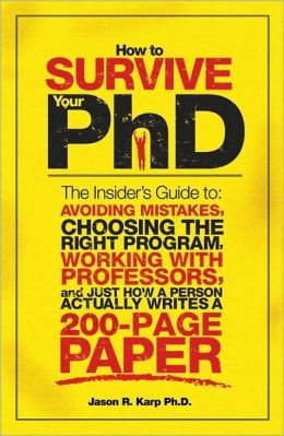 How to Survive Your PhD: The Insider's Guide to Avoiding Mistakes, Choosing the Right Program, Working with Professors, and Just How a Person Actually Writes a 200-Page Paper