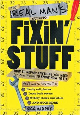 Real Man's Guide to Fixin' Stuff: How to Repair Anything You Need (or Just Want) to Know How to Fix