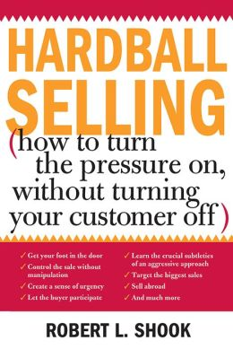 Hardball Selling: How to Turn the Pressure on, without Turning Your Customer Off
