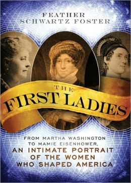 First Ladies: From Martha Washington to Mamie Eisenhower, An Intimate Portrait of the Women Who Shaped America