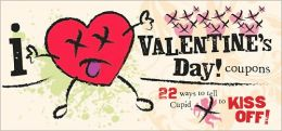 I (Don't) Heart Valentine's Day! Coupons: 22 Ways to Tell Cupid to Kiss Off!