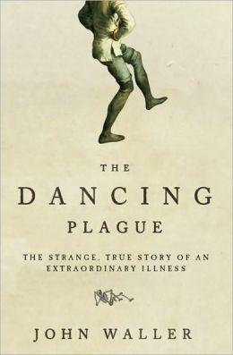 Dancing Plague: The Strange True Story of an Extraordinary Illness