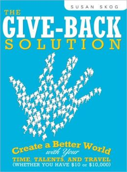 The Give-Back Solution: Create a Better World with Your Time, Talents, and Travel