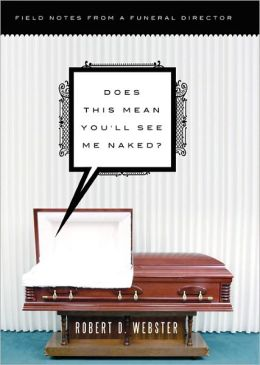 Does This Mean You'll See Me Naked?: Field Notes from a Funeral Director