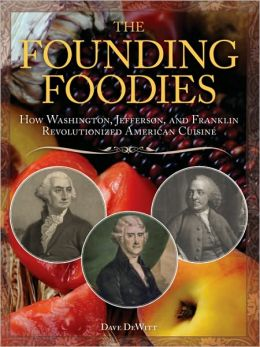 Founding Foodies: How Washington, Jefferson, and Franklin Revolutionized American Cuisine