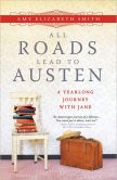Book Cover Image. Title: All Roads Lead to Austen:  A Year-long Journey with Jane, Author: Amy Smith