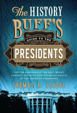 History Buff's Guide to the Presidents: Top Ten Rankings of the Best, Worst, Largest, and Most Controversial Facets of the American Presidency