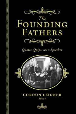 Founding Fathers: Quotes, Quips and Speeches