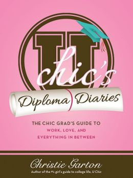 U Chic's Diploma Diaries: The Chic Grad's Guide to Work, Love, and Everything in Between