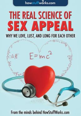 Real Science of Sex Appeal: Why We Love, Lust, and Long for Each Other