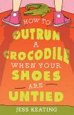 Book Cover Image. Title: How to Outrun a Crocodile When Your Shoes Are Untied, Author: Jess Keating