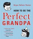 Book Cover Image. Title: How to Be the Perfect Grandpa:  Listen to Grandma, Author: Bryna Paston