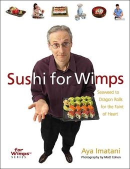 Sushi for Wimps: Seaweed to Dragon Rolls for the Faint of Heart