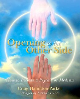 Opening to the Other Side: How to Become a Psychic or Medium