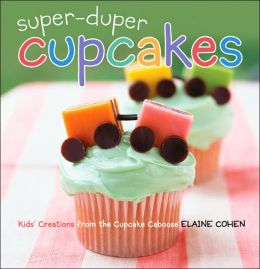 Super-Duper Cupcakes: Kids' Creations from the Cupcake Caboose
