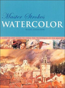 Master Strokes: Watercolor: A Step-by-Step Guide to Using the Techniques of the Masters