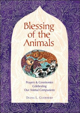 Blessing of the Animals: A Guide to Prayers & Ceremonies Celebrating Pets & Other Creatures