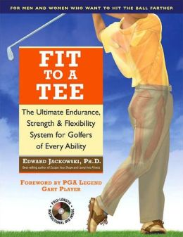 Fit to a Tee: The Ultimate Endurance, Strength & Flexibility System for Golfers of Every Ability