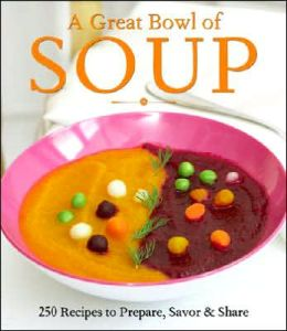 Great Bowl of Soup: 250 Recipes to Prepare, Savor & Share