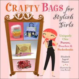 Crafty Bags for Stylish Girls: Uniquely Chic Purses, Pouches & Pocketbooks