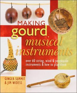Making Gourd Musical Instruments: Over 60 String, Wind & Percussion Instruments & How to Play Them