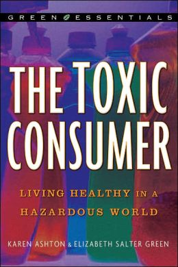 The Toxic Consumer: Living Healthy in a Hazardous World