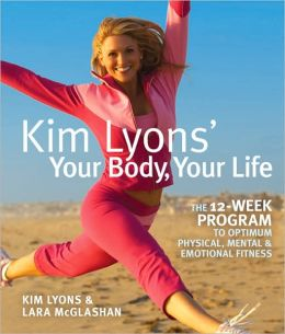 Kim Lyons' Your Body, Your Life: The 12-Week Program to Optimum Physical, Mental & Emotional Fitness