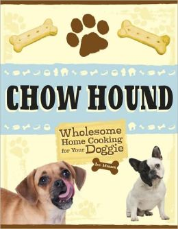 Chow Hound: Wholesome Home Cooking for Your Doggie