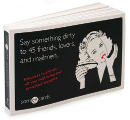 Say Something Dirty to 45 Friends, Lovers, and Mailmen (someecards): Postcards to Express All Your Most Loving and Perverted Thoughts