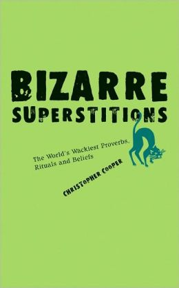 Bizarre Superstitions: The World's Wackiest Proverbs, Rituals and Beliefs