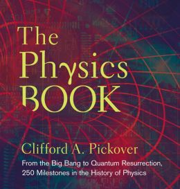 The Physics Book: From the Big Bang to Quantum Resurrection, 250 Milestones in the History of Physics (Sterling Milestones) Clifford A. Pickover