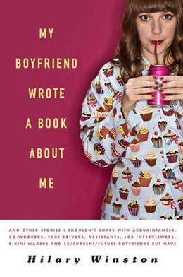 My Boyfriend Wrote a Book about Me: And Other Stories I Shouldn't Share with Acquaintances, Co-Workers, Taxi Drivers, Assistants, Job Interviewers, Bi