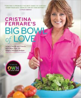 Cristina Ferrare's Big Bowl of Love: Delight Family and Friends with More than 150 Simple, Fabulous Recipes