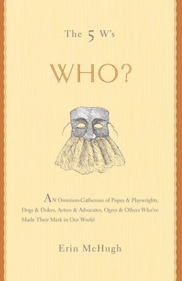 The 5 W's: Who?: An Omnium-Gatherum of Popes & Playwrights, Dogs & Dukes, Actors & Advocates, Ogres & Others Who've Made Their Mark in Our World