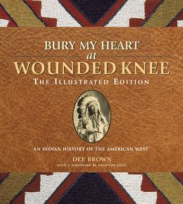 Bury My Heart at Wounded Knee: The Illustrated Edition: An Indian History of the American West