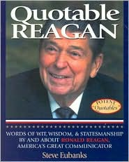Quotable Reagan: Words of Wit, Wisdom, Statemanship by and about Ronald Reagan, America's Great Communicator