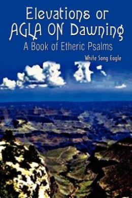 Elevations or Agla on Dawning: A Book of Etheric Psalm