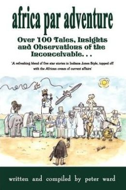 Africa Par Adventure: Over 100 Tales, Insights and Observations of the Inconceivable. . .