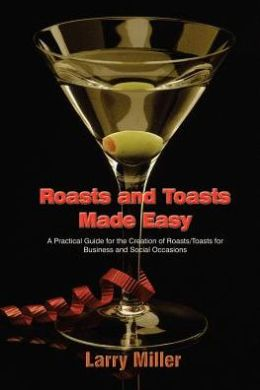 Roasts and Toasts Made Easy: A Practical Guide for the Creation of Roasts/Toasts for Business and Social Occasions