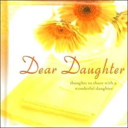 Dear Daughter: Thoughts to Share with a Wonderful Daughter
