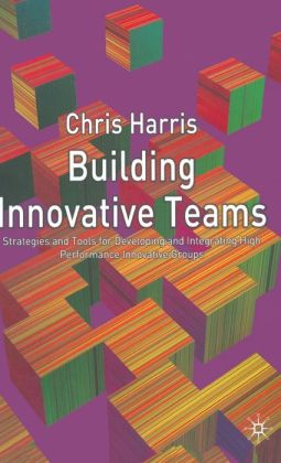 Building Innovative Teams: Strategies and Tools for Developing High Performance Enterprising Groups