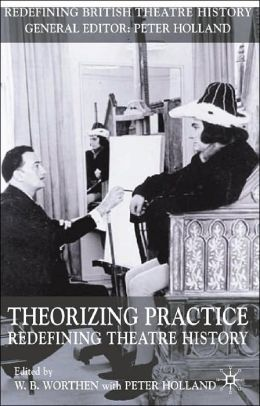 Theorizing Practice: Redefining Theatre History