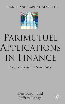 Parimutuel Applications In Finance: New Markets for New Risks (Finance and Capital Markets Series)