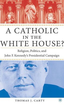 Catholic in the White House?: Religion, Politics, and John F. Kennedy's Presidential Campaign