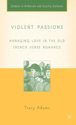 Violent Passions: Managing Love in the Old French Verse Romance (Studies in Arthurian and Courtly Cultures Series)