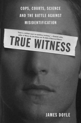 True Witness: Cops, Courts, Science and the Battle against Misidentification