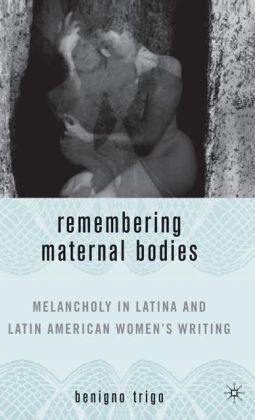Remembering Maternal Bodies: Melancholy in Latina and Latin American Women's Writing (New Concepts in Latino American Culture Series)