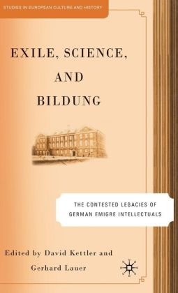 Exile, Science, and Bildung: The Contested Legacies of German Emigre Intellectuals (Studies in European Culture and History Series)